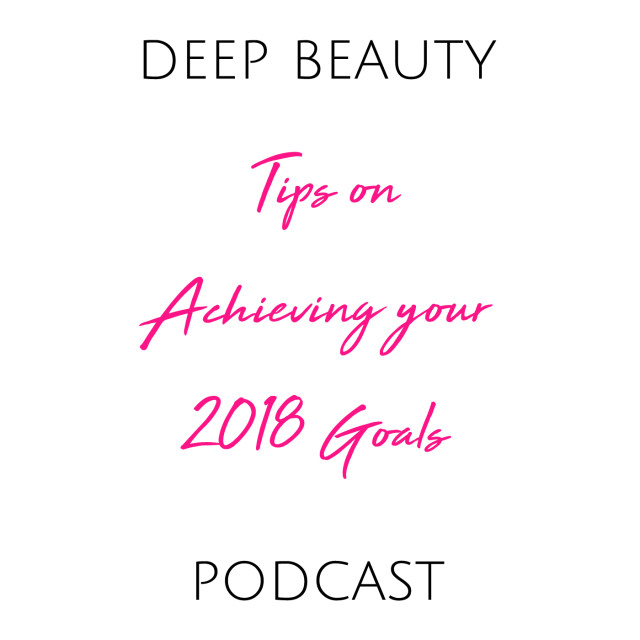 The Deep Beauty Podcast Tips on Achieiving your 2018 Goals